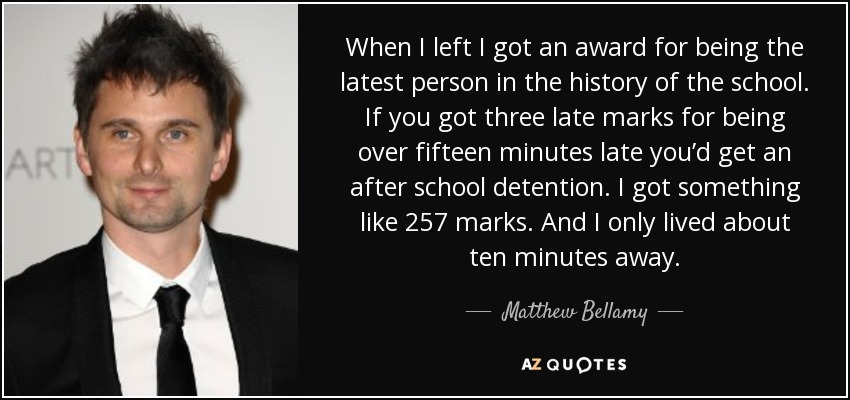 When I left I got an award for being the latest person in the history of the school. If you got three late marks for being over fifteen minutes late you'd get an after school detention. I got something like 257 marks. And I only lived about ten minutes away. - Matthew Bellamy