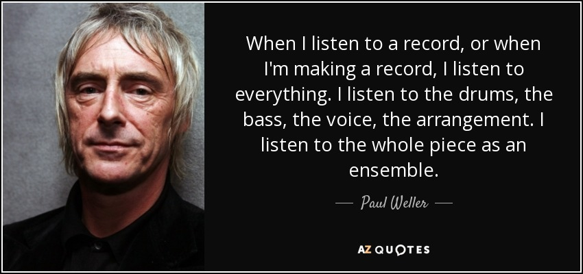 When I listen to a record, or when I'm making a record, I listen to everything. I listen to the drums, the bass, the voice, the arrangement. I listen to the whole piece as an ensemble. - Paul Weller