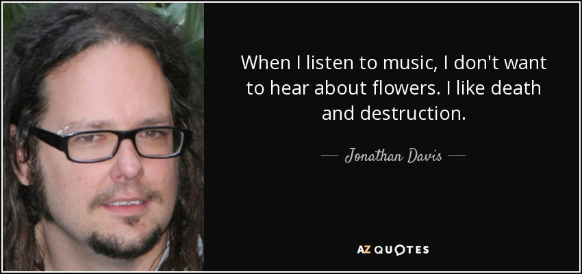 When I listen to music, I don't want to hear about flowers. I like death and destruction. - Jonathan Davis