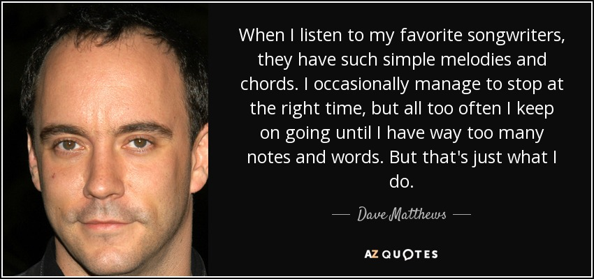 When I listen to my favorite songwriters, they have such simple melodies and chords. I occasionally manage to stop at the right time, but all too often I keep on going until I have way too many notes and words. But that's just what I do. - Dave Matthews
