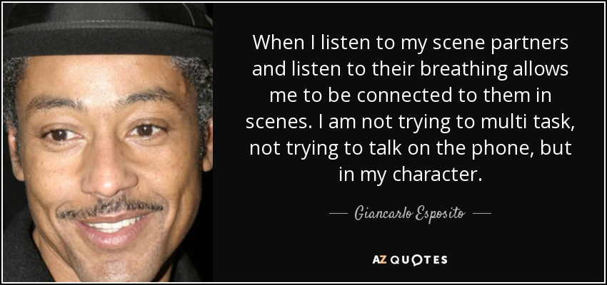 When I listen to my scene partners and listen to their breathing allows me to be connected to them in scenes. I am not trying to multi task, not trying to talk on the phone, but in my character. - Giancarlo Esposito