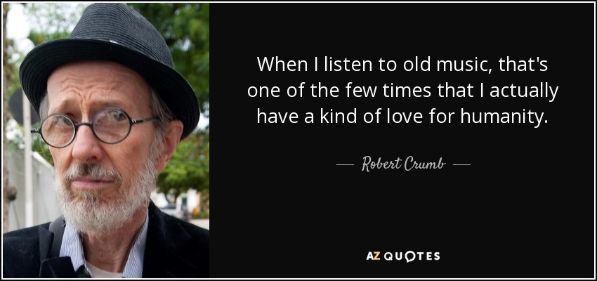 When I listen to old music, that's one of the few times that I actually have a kind of love for humanity. - Robert Crumb