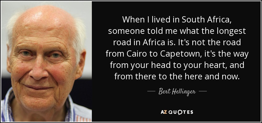 When I lived in South Africa, someone told me what the longest road in Africa is. It's not the road from Cairo to Capetown, it's the way from your head to your heart, and from there to the here and now. - Bert Hellinger