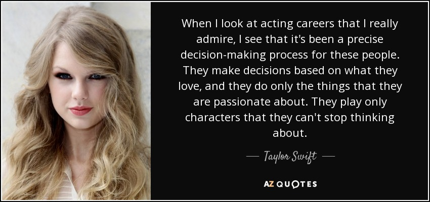 When I look at acting careers that I really admire, I see that it's been a precise decision-making process for these people. They make decisions based on what they love, and they do only the things that they are passionate about. They play only characters that they can't stop thinking about. - Taylor Swift