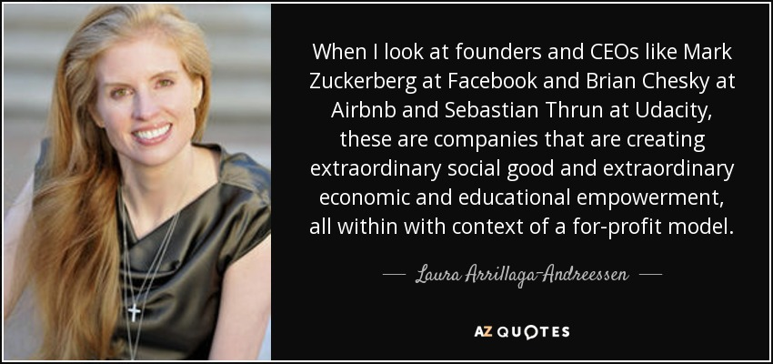 When I look at founders and CEOs like Mark Zuckerberg at Facebook and Brian Chesky at Airbnb and Sebastian Thrun at Udacity, these are companies that are creating extraordinary social good and extraordinary economic and educational empowerment, all within with context of a for-profit model. - Laura Arrillaga-Andreessen