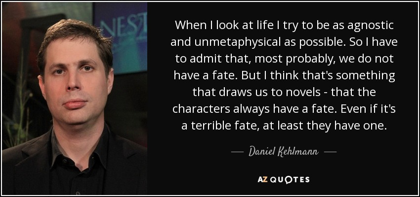 When I look at life I try to be as agnostic and unmetaphysical as possible. So I have to admit that, most probably, we do not have a fate. But I think that's something that draws us to novels - that the characters always have a fate. Even if it's a terrible fate, at least they have one. - Daniel Kehlmann