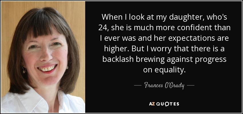 When I look at my daughter, who's 24, she is much more confident than I ever was and her expectations are higher. But I worry that there is a backlash brewing against progress on equality. - Frances O'Grady