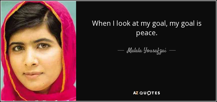 When I look at my goal, my goal is peace. - Malala Yousafzai