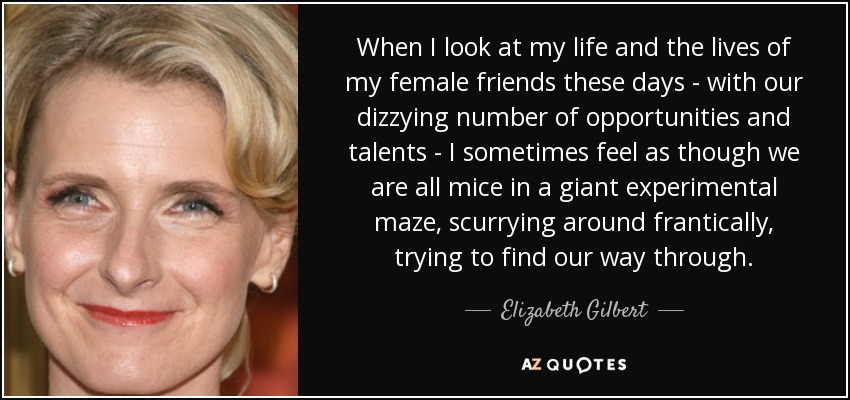 When I look at my life and the lives of my female friends these days - with our dizzying number of opportunities and talents - I sometimes feel as though we are all mice in a giant experimental maze, scurrying around frantically, trying to find our way through. - Elizabeth Gilbert