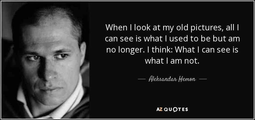 When I look at my old pictures, all I can see is what I used to be but am no longer. I think: What I can see is what I am not. - Aleksandar Hemon