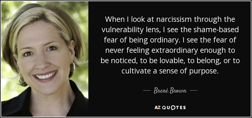 When I look at narcissism through the vulnerability lens, I see the shame-based fear of being ordinary. I see the fear of never feeling extraordinary enough to be noticed, to be lovable, to belong, or to cultivate a sense of purpose. - Brené Brown