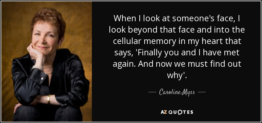 When I look at someone's face, I look beyond that face and into the cellular memory in my heart that says, 'Finally you and I have met again. And now we must find out why'. - Caroline Myss