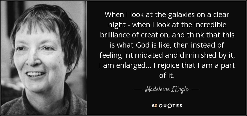 When I look at the galaxies on a clear night - when I look at the incredible brilliance of creation, and think that this is what God is like, then instead of feeling intimidated and diminished by it, I am enlarged . . . I rejoice that I am a part of it. - Madeleine L'Engle