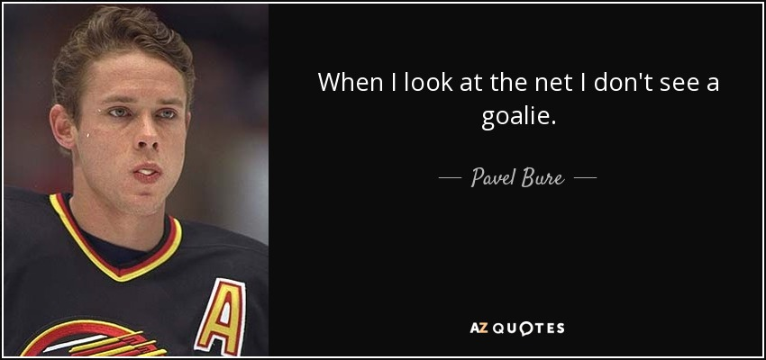 When I look at the net I don't see a goalie. - Pavel Bure