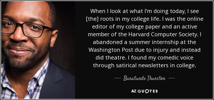 When I look at what I'm doing today, I see [the] roots in my college life. I was the online editor of my college paper and an active member of the Harvard Computer Society. I abandoned a summer internship at the Washington Post due to injury and instead did theatre. I found my comedic voice through satirical newsletters in college. - Baratunde Thurston