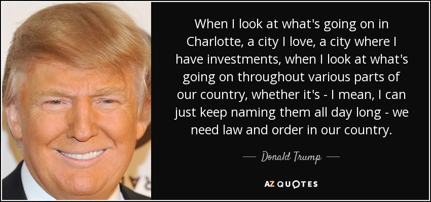 When I look at what's going on in Charlotte, a city I love, a city where I have investments, when I look at what's going on throughout various parts of our country, whether it's - I mean, I can just keep naming them all day long - we need law and order in our country. - Donald Trump