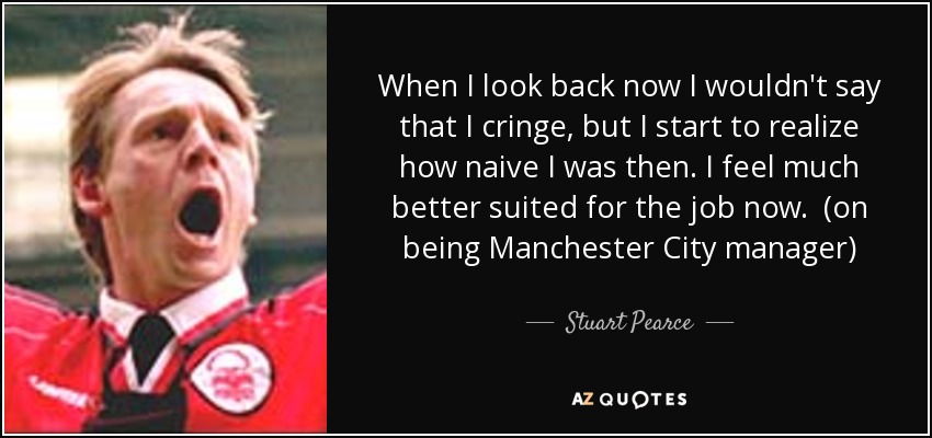 When I look back now I wouldn't say that I cringe, but I start to realize how naive I was then. I feel much better suited for the job now. (on being Manchester City manager) - Stuart Pearce