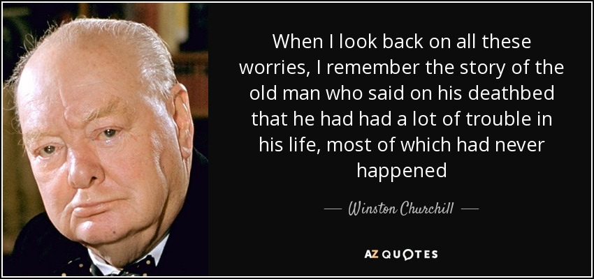 When I look back on all these worries, I remember the story of the old man who said on his deathbed that he had had a lot of trouble in his life, most of which had never happened - Winston Churchill