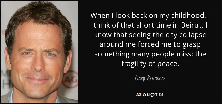 When I look back on my childhood, I think of that short time in Beirut. I know that seeing the city collapse around me forced me to grasp something many people miss: the fragility of peace. - Greg Kinnear