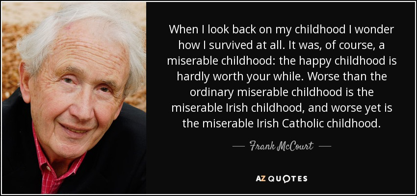 When I look back on my childhood I wonder how I survived at all. It was, of course, a miserable childhood: the happy childhood is hardly worth your while. Worse than the ordinary miserable childhood is the miserable Irish childhood, and worse yet is the miserable Irish Catholic childhood. - Frank McCourt