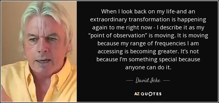 "When I look back on my life-and an extraordinary transformation is happening again to me right now - I describe it as my ""point of observation"" is moving. It is moving because my range of frequencies I am accessing is becoming greater. It's not because I'm something special because anyone can do it. - David Icke"