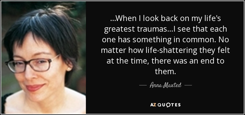...When I look back on my life's greatest traumas...I see that each one has something in common. No matter how life-shattering they felt at the time, there was an end to them. - Anna Maxted