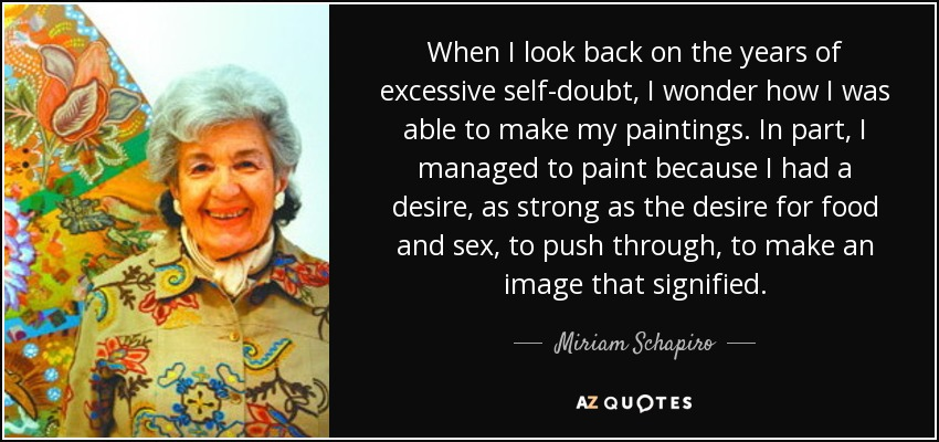 When I look back on the years of excessive self-doubt, I wonder how I was able to make my paintings. In part, I managed to paint because I had a desire, as strong as the desire for food and sex, to push through, to make an image that signified. - Miriam Schapiro