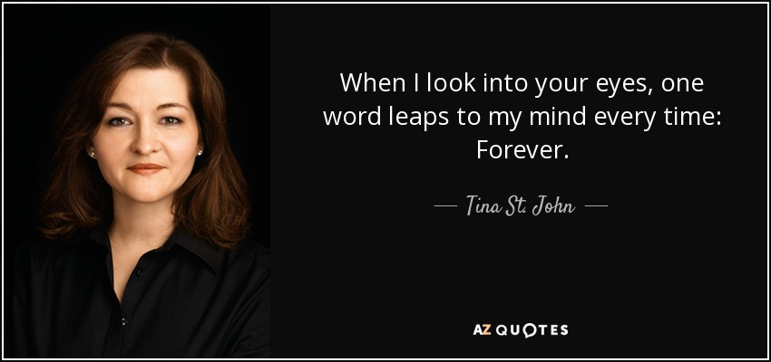When I look into your eyes, one word leaps to my mind every time: Forever. - Tina St. John