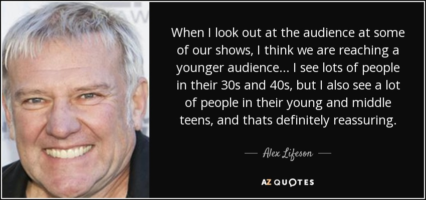 When I look out at the audience at some of our shows, I think we are reaching a younger audience... I see lots of people in their 30s and 40s, but I also see a lot of people in their young and middle teens, and thats definitely reassuring. - Alex Lifeson
