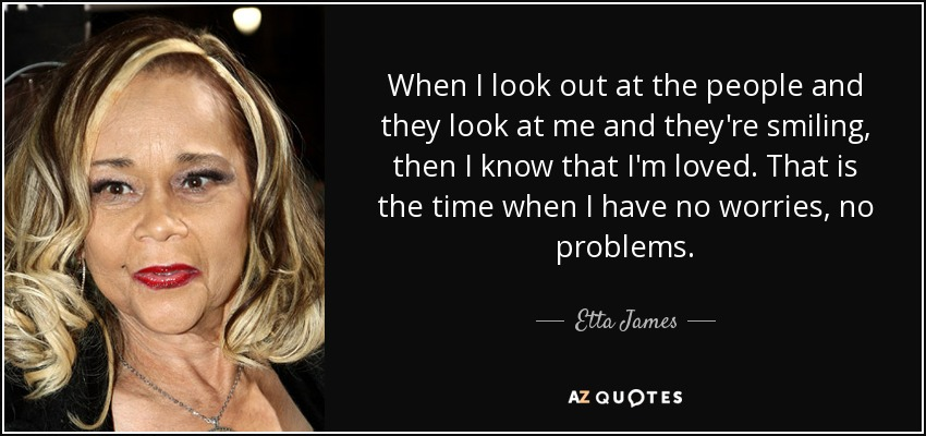 When I look out at the people and they look at me and they're smiling, then I know that I'm loved. That is the time when I have no worries, no problems. - Etta James