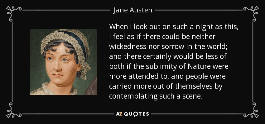 When I look out on such a night as this, I feel as if there could be neither wickedness nor sorrow in the world; and there certainly would be less of both if the sublimity of Nature were more attended to, and people were carried more out of themselves by contemplating such a scene. - Jane Austen