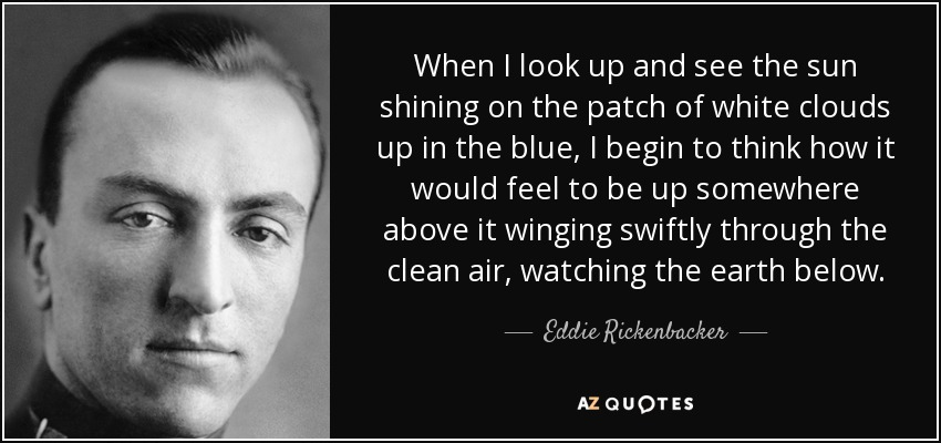When I look up and see the sun shining on the patch of white clouds up in the blue, I begin to think how it would feel to be up somewhere above it winging swiftly through the clean air, watching the earth below. - Eddie Rickenbacker