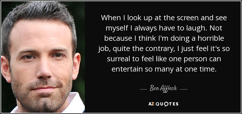 When I look up at the screen and see myself I always have to laugh. Not because I think I'm doing a horrible job, quite the contrary, I just feel it's so surreal to feel like one person can entertain so many at one time. - Ben Affleck