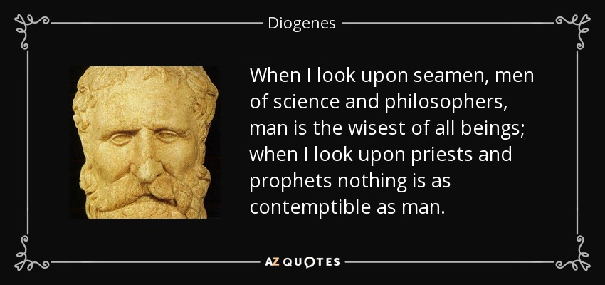 When I look upon seamen, men of science and philosophers, man is the wisest of all beings; when I look upon priests and prophets nothing is as contemptible as man. - Diogenes