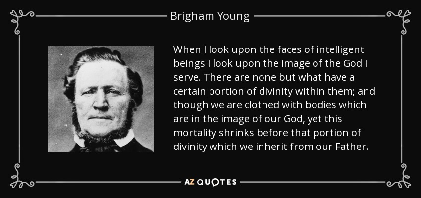When I look upon the faces of intelligent beings I look upon the image of the God I serve. There are none but what have a certain portion of divinity within them; and though we are clothed with bodies which are in the image of our God, yet this mortality shrinks before that portion of divinity which we inherit from our Father. - Brigham Young