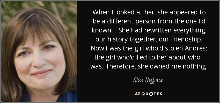 When I looked at her, she appeared to be a different person from the one I'd known... She had rewritten everything, our history together, our friendship. Now I was the girl who'd stolen Andres; the girl who'd lied to her about who I was. Therefore, she owned me nothing. - Alice Hoffman