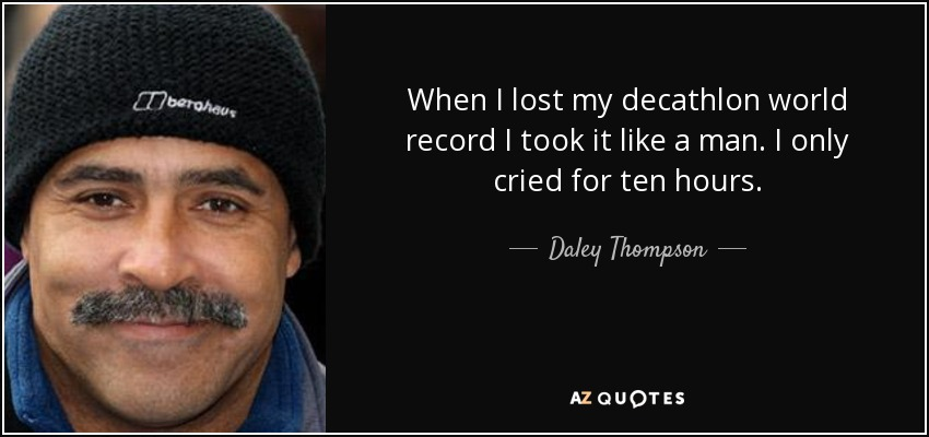 When I lost my decathlon world record I took it like a man. I only cried for ten hours. - Daley Thompson