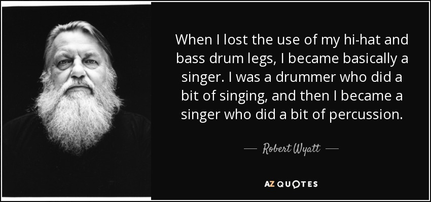 When I lost the use of my hi-hat and bass drum legs, I became basically a singer. I was a drummer who did a bit of singing, and then I became a singer who did a bit of percussion. - Robert Wyatt