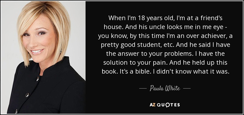 When I'm 18 years old, I'm at a friend's house. And his uncle looks me in me eye - you know, by this time I'm an over achiever, a pretty good student, etc. And he said I have the answer to your problems. I have the solution to your pain. And he held up this book. It's a bible. I didn't know what it was. - Paula White