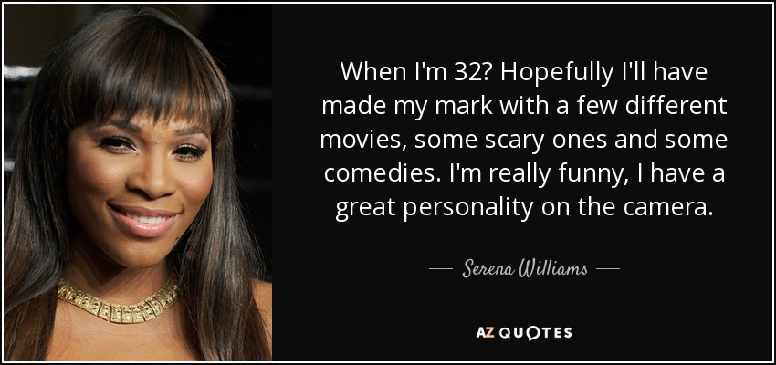 When I'm 32? Hopefully I'll have made my mark with a few different movies, some scary ones and some comedies. I'm really funny, I have a great personality on the camera. - Serena Williams