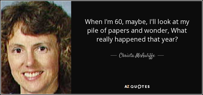 When I'm 60, maybe, I'll look at my pile of papers and wonder, What really happened that year? - Christa McAuliffe