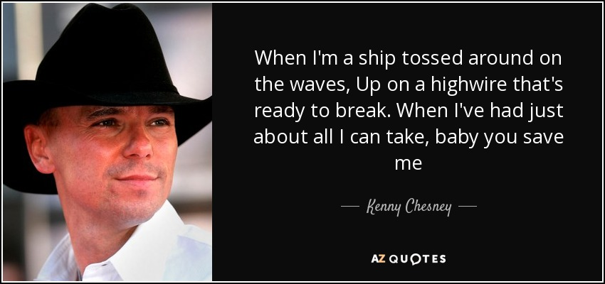 When I'm a ship tossed around on the waves, Up on a highwire that's ready to break. When I've had just about all I can take, baby you save me - Kenny Chesney