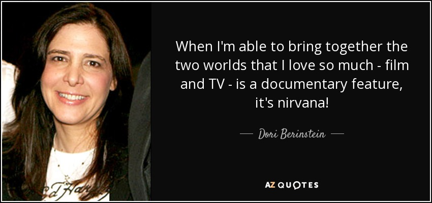 When I'm able to bring together the two worlds that I love so much - film and TV - is a documentary feature, it's nirvana! - Dori Berinstein