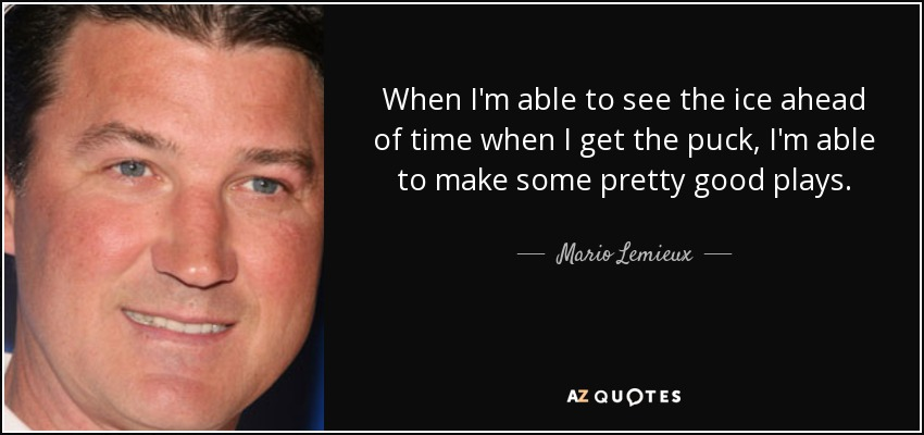 When I'm able to see the ice ahead of time when I get the puck, I'm able to make some pretty good plays. - Mario Lemieux