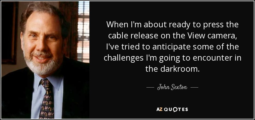 When I'm about ready to press the cable release on the View camera, I've tried to anticipate some of the challenges I'm going to encounter in the darkroom. - John Sexton