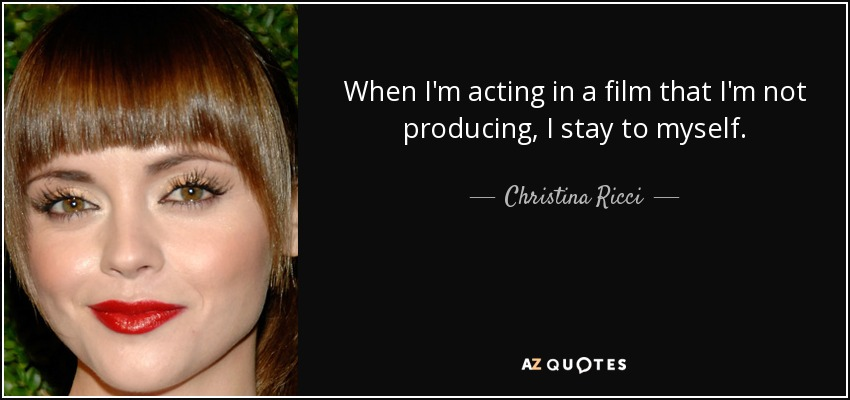 When I'm acting in a film that I'm not producing, I stay to myself. - Christina Ricci
