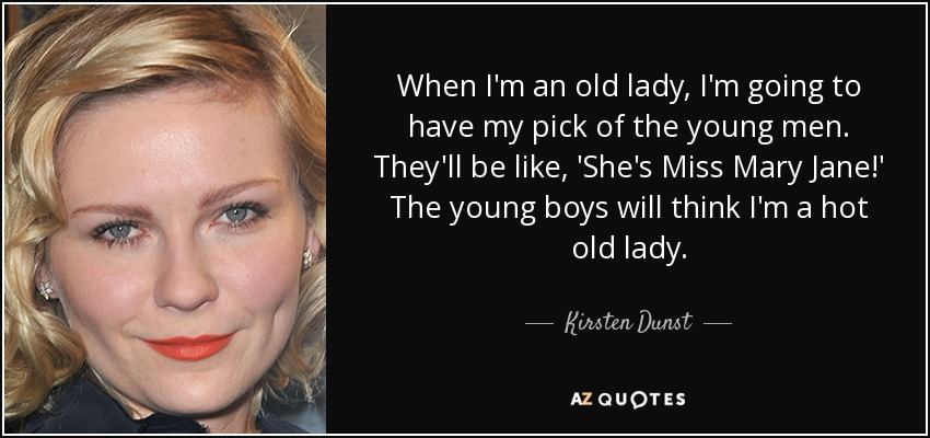 When I'm an old lady, I'm going to have my pick of the young men. They'll be like, 'She's Miss Mary Jane!' The young boys will think I'm a hot old lady. - Kirsten Dunst