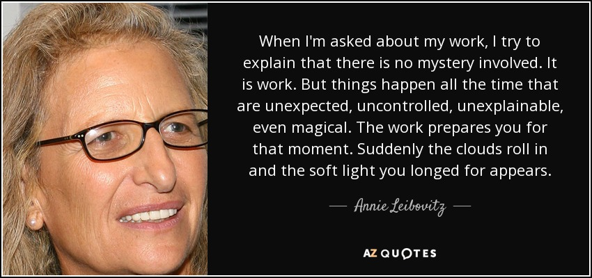 When I'm asked about my work, I try to explain that there is no mystery involved. It is work. But things happen all the time that are unexpected, uncontrolled, unexplainable, even magical. The work prepares you for that moment. Suddenly the clouds roll in and the soft light you longed for appears. - Annie Leibovitz