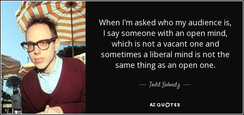 When I'm asked who my audience is, I say someone with an open mind, which is not a vacant one and sometimes a liberal mind is not the same thing as an open one. - Todd Solondz