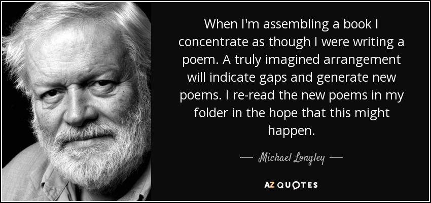 When I'm assembling a book I concentrate as though I were writing a poem. A truly imagined arrangement will indicate gaps and generate new poems. I re-read the new poems in my folder in the hope that this might happen. - Michael Longley